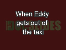 When Eddy gets out of the taxi