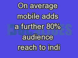 On average mobile adds a further 80% audience reach to indi PowerPoint PPT Presentation