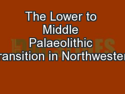 The Lower to Middle Palaeolithic Transition in Northwestern PowerPoint PPT Presentation