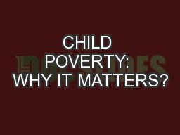CHILD POVERTY: WHY IT MATTERS?
