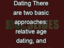 Geologic Time Dating There are two basic approaches: relative age dating, and absolute age dating.