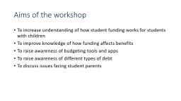 Aims of the workshop To increase understanding of how student funding works for students with child