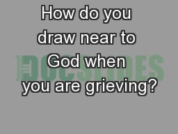 How do you draw near to God when you are grieving?