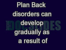 Back Safety Plan Back  disorders can develop gradually as a result of