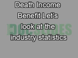 Death Income Benefit Let�s look at the industry statistics