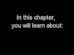 In this chapter, you will learn about: