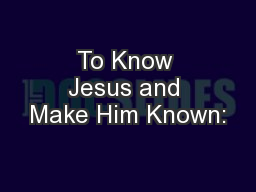To Know Jesus and Make Him Known: PowerPoint PPT Presentation