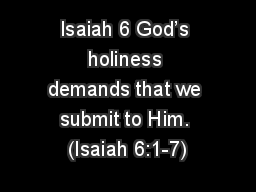 Isaiah 6 God�s holiness demands that we submit to Him. (Isaiah 6:1-7)