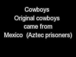 Cowboys Original cowboys  came from Mexico  (Aztec prisoners)