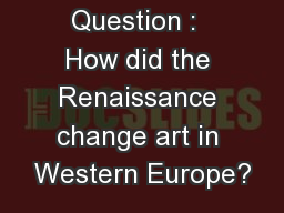 Essential Question :  How did the Renaissance change art in Western Europe?