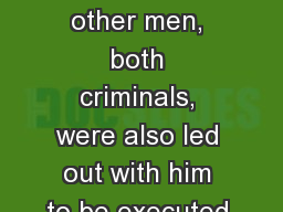 Luke 23:32-33 (NIV) 32  Two other men, both criminals, were also led out with him to be executed.