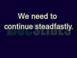 We need to continue steadfastly.
