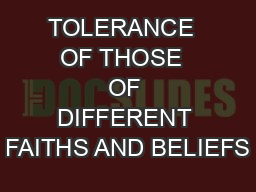 TOLERANCE  OF THOSE  OF DIFFERENT FAITHS AND BELIEFS