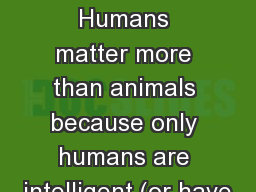 animals First Reason : Humans matter more than animals because only humans are intelligent (or have