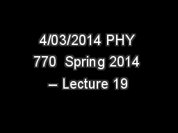 4/03/2014 PHY 770  Spring 2014 -- Lecture 19 PowerPoint PPT Presentation