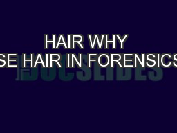 HAIR WHY USE HAIR IN FORENSICS?