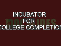 INCUBATOR FOR  COLLEGE COMPLETION