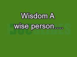 Wisdom A wise person….