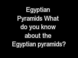 Egyptian Pyramids What do you know about the Egyptian pyramids?
