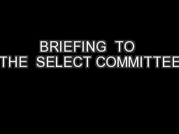 BRIEFING  TO THE  SELECT COMMITTEE