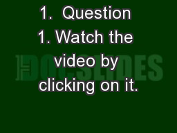 1.  Question 1. Watch the video by clicking on it.
