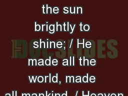SHZ 135 1. God made the sun brightly to shine; / He made all the world, made all mankind. / Heaven
