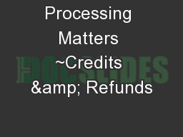 Processing Matters ~Credits & Refunds