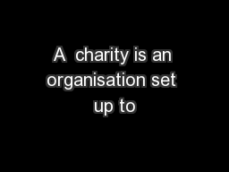 A  charity is an organisation set up to