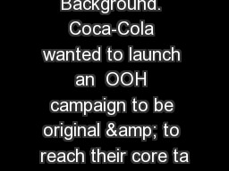 Background. Coca-Cola wanted to launch an  OOH campaign to be original & to reach their core ta