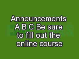 Announcements A B C Be sure to fill out the online course