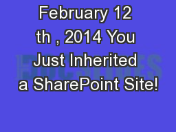 February 12 th , 2014 You Just Inherited a SharePoint Site! PowerPoint PPT Presentation