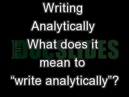 """Writing Analytically What does it mean to """"write analytically""""?"""