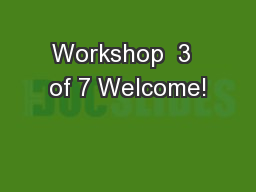 Workshop  3  of 7 Welcome!