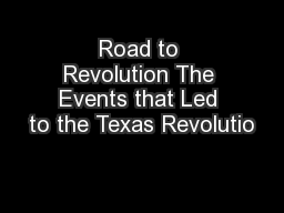 Road to Revolution The Events that Led to the Texas Revolutio