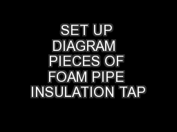 SET UP DIAGRAM  PIECES OF FOAM PIPE INSULATION TAP