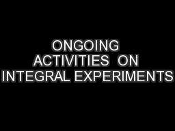 ONGOING ACTIVITIES  ON INTEGRAL EXPERIMENTS PowerPoint PPT Presentation