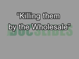 """""""Killing them by the Wholesale"""""""