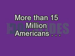 More than 15 Million Americans . . .