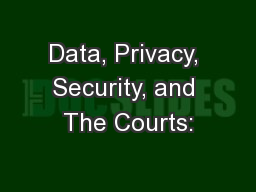 Data, Privacy, Security, and The Courts: