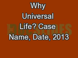 Why Universal Life? Case Name, Date, 2013