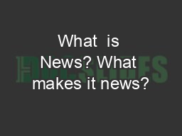 What  is News? What makes it news?
