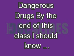Dangerous Drugs By the end of this class I should know �