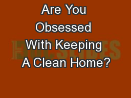 Are You Obsessed With Keeping A Clean Home? PowerPoint Presentation, PPT - DocSlides