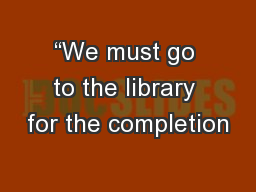 """""""We must go to the library for the completion"""