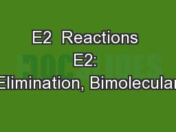 E2  Reactions E2: Elimination, Bimolecular