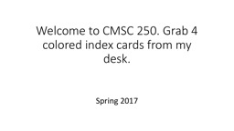 Welcome to CMSC 250. Grab 4 colored index cards from my desk.
