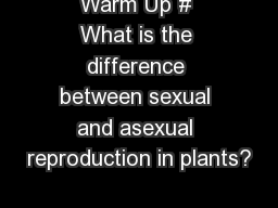 Warm Up # What is the difference between sexual and asexual reproduction in plants?