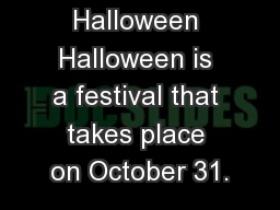 Halloween Halloween is a festival that takes place on October 31.