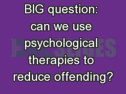 BIG question: can we use psychological therapies to reduce offending?
