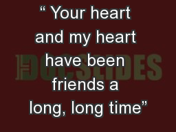 """"""" Your heart and my heart have been friends a long, long time"""" PowerPoint PPT Presentation"""